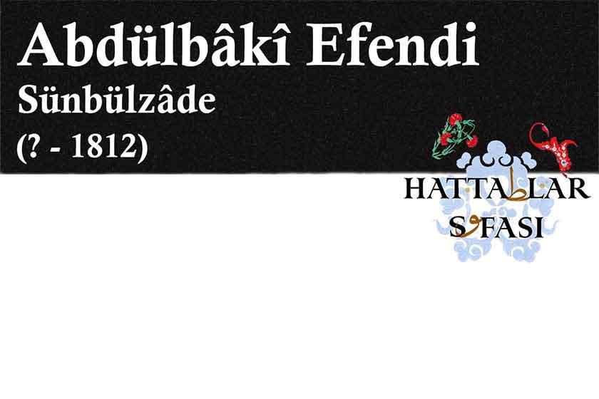 Hattat Sünbülzade Abdülbaki Efendi, Hayatı ve Eserleri