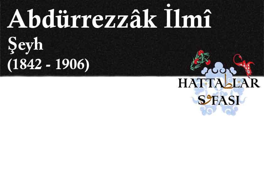 Hattat Şeyh Abdürrezzak İlmi Efendi, Hayatı ve Eserleri
