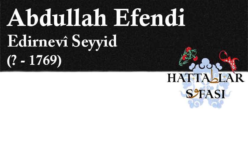Hattat Edirneli Seyyid Abdullah Efendi, Hayatı ve Eserleri