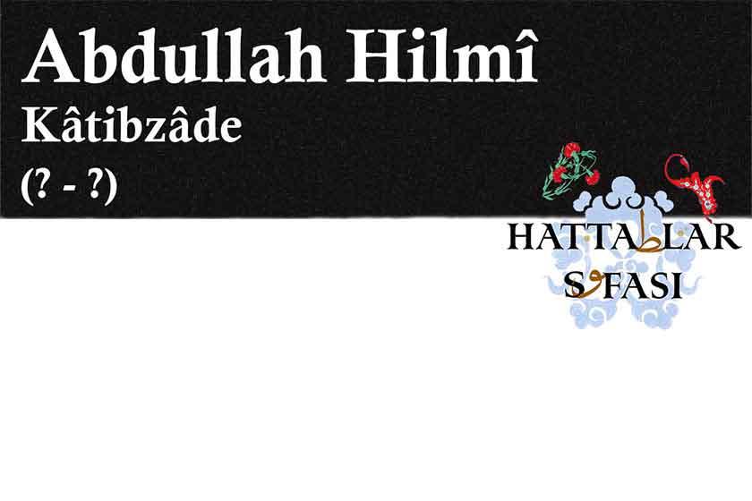 Hattat Katibzade Abdullah Hilmi Efendi, Hayatı ve Eserleri