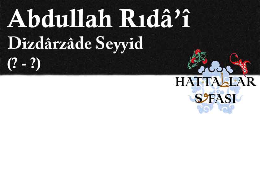 Hattat Dizdarzade Seyyid Abdullah Rıdai Efendi, Hayatı ve Eserleri