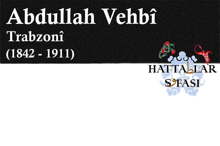 Hattat Trabzonlu Abdullah Vehbi Efendi, Hayatı ve Eserleri