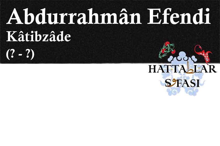 Hattat Katibzade Abdurrahman Efendi, Hayatı ve Eserleri
