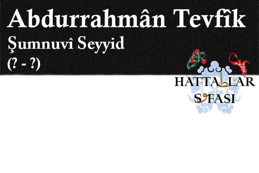 Hattat Şumnulu Seyyid Abdurrahman Tevfik Efendi, Hayatı ve Eserleri