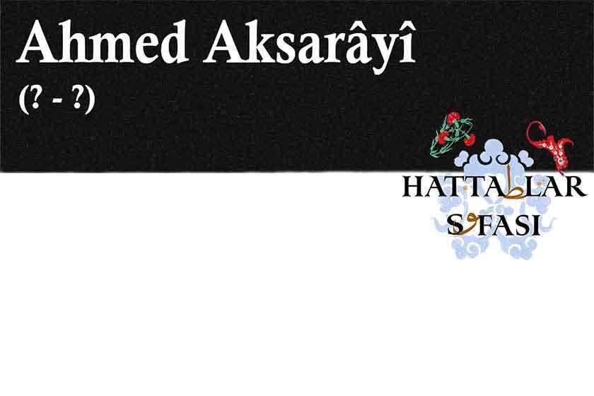 Hattat Ahmed Aksarayi, Hayatı ve Eserleri