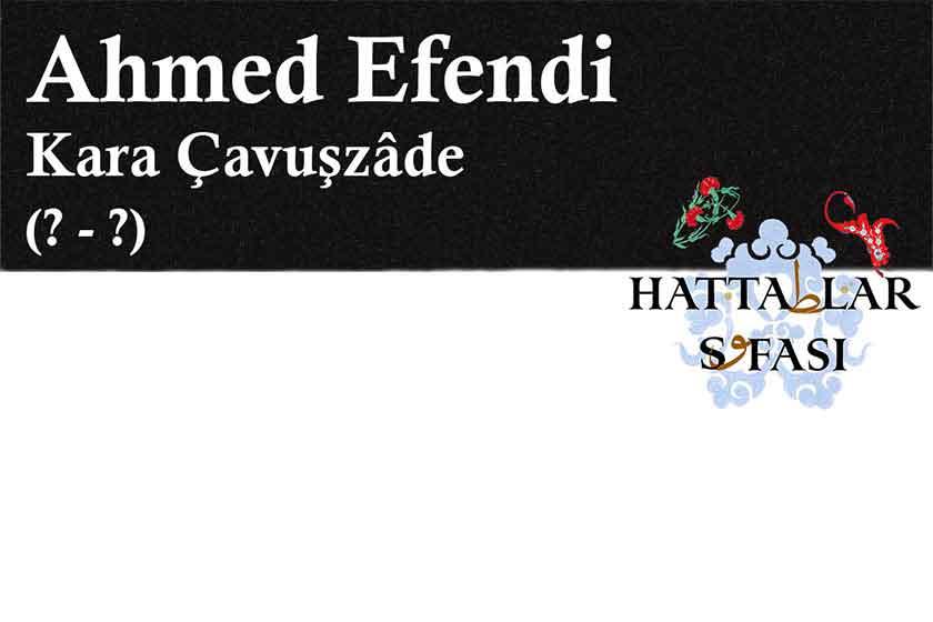 Hattat Kara Çavuşzade Ahmed Efendi, Hayatı ve Eserleri
