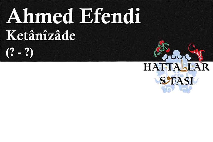 Hattat Ketanizade Ahmed Efendi, Hayatı ve Eserleri