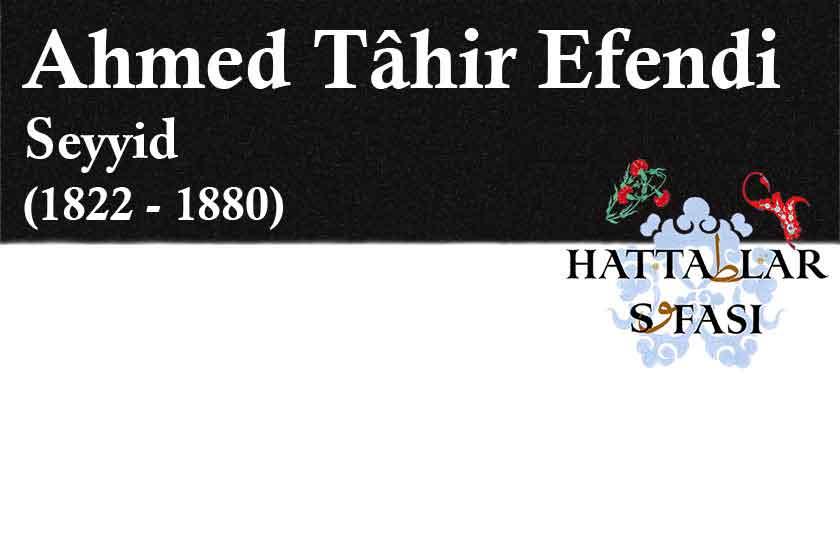 Hattat Seyyid Ahmed Tahir Efendi, Hayatı ve Eserleri