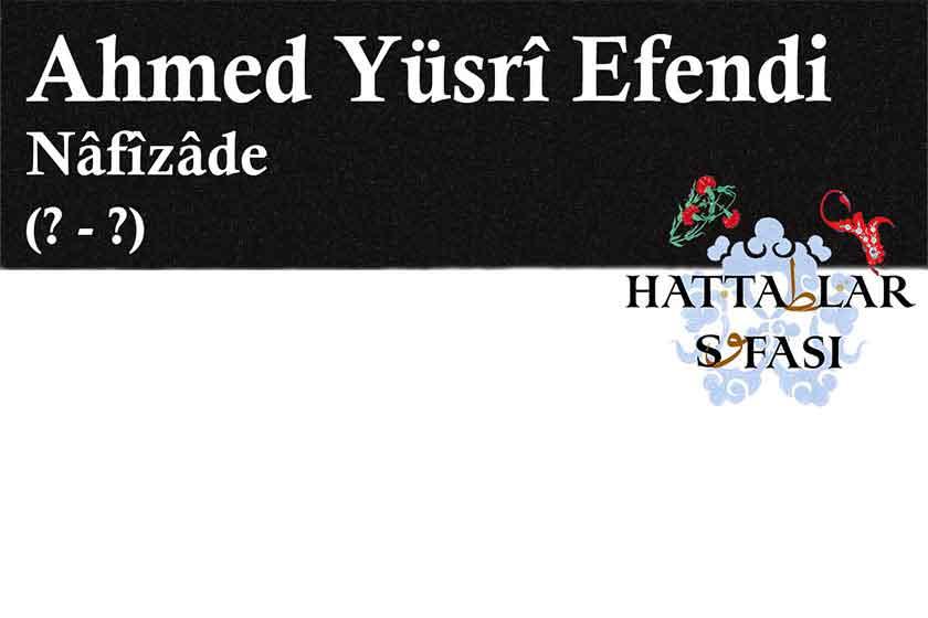 Hattat Nafizade Ahmed Yüsri Efendi, Hayatı ve Eserleri