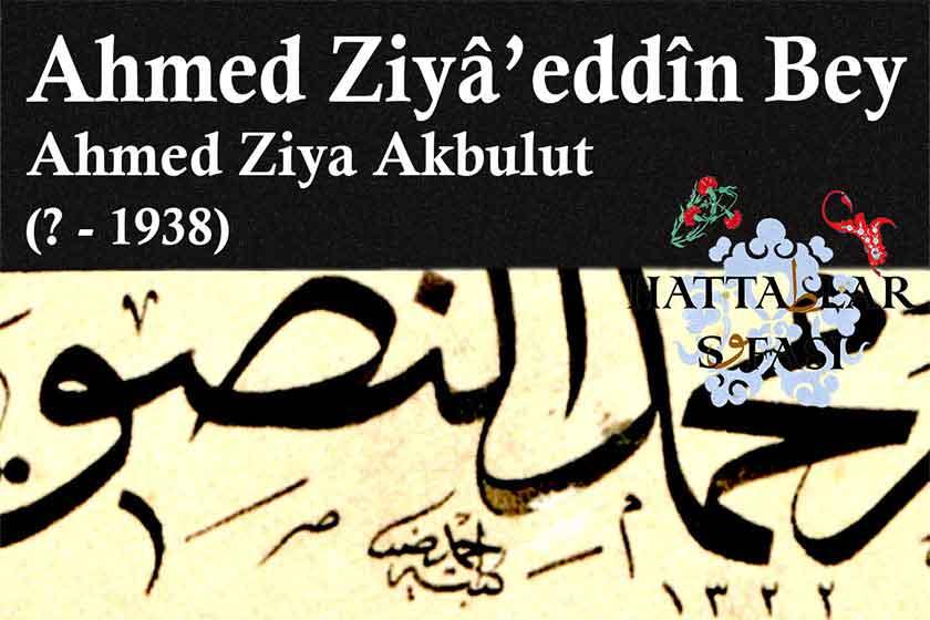 Hattat Ahmed Ziyaettin Bey-Ahmed Ziya Akbulut, Hayatı ve Eserleri