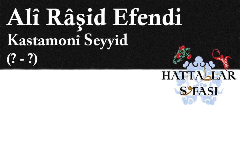 Hattat Kastamonulu Seyyid Ali Raşit Efendi, Hayatı ve Eserleri