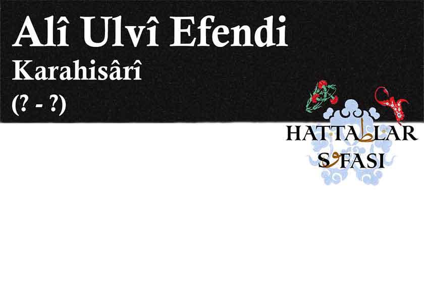 Hattat Karahisarlı Ali Ulvi Efendi, Hayatı ve Eserleri