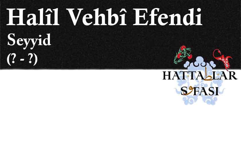 Hattat Seyyid Halil Vehbi Efendi, Hayatı ve Eserleri