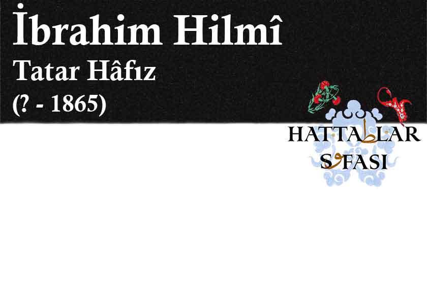 Hattat Tatar Hafız İbrahim Hilmi Efendi, Hayatı ve Eserleri